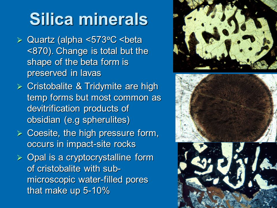 Silica minerals  Quartz (alpha <573 o C <beta <870). Change is total but the shape of the beta form is preserved in lavas  Cristobalite & Tridymite