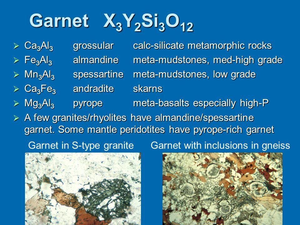Garnet X 3 Y 2 Si 3 O 12  Ca 3 Al 3 grossularcalc-silicate metamorphic rocks  Fe 3 Al 3 almandinemeta-mudstones, med-high grade  Mn 3 Al 3 spessart