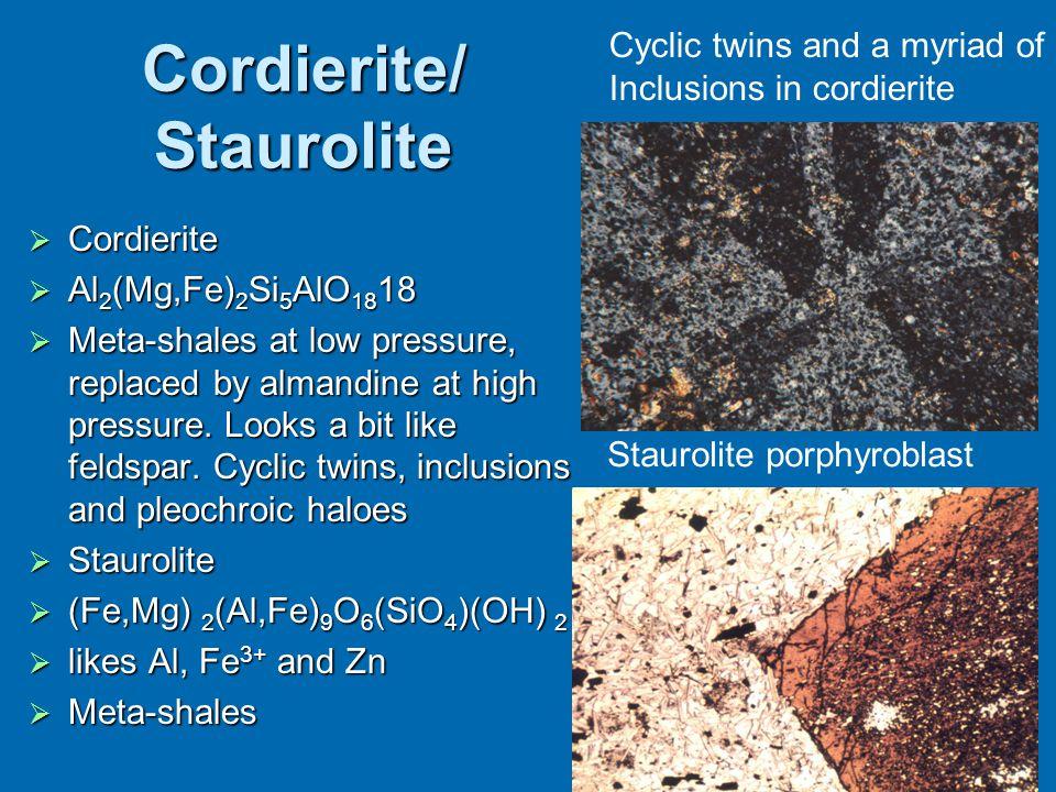 Cordierite/ Staurolite  Cordierite  Al 2 (Mg,Fe) 2 Si 5 AlO 18 18  Meta-shales at low pressure, replaced by almandine at high pressure. Looks a bit