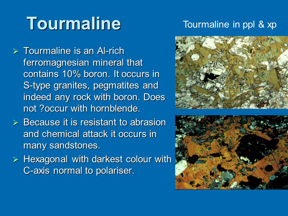 Tourmaline  Tourmaline is an Al-rich ferromagnesian mineral that contains 10% boron. It occurs in S-type granites, pegmatites and indeed any rock wit