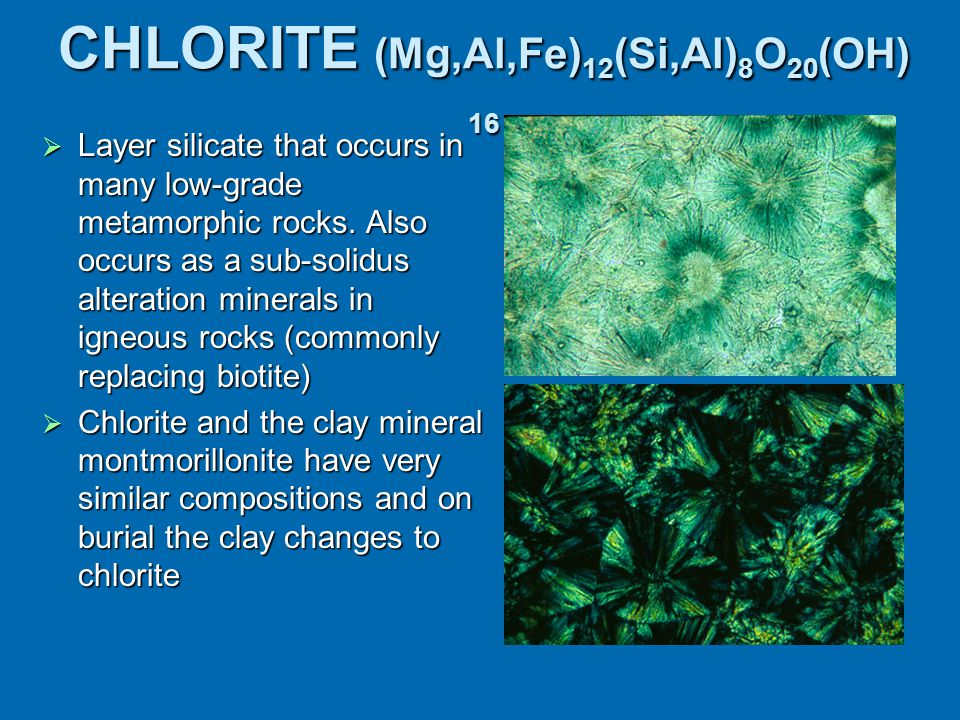 CHLORITE (Mg,Al,Fe) 12 (Si,Al) 8 O 20 (OH) 16  Layer silicate that occurs in many low-grade metamorphic rocks. Also occurs as a sub-solidus alteratio