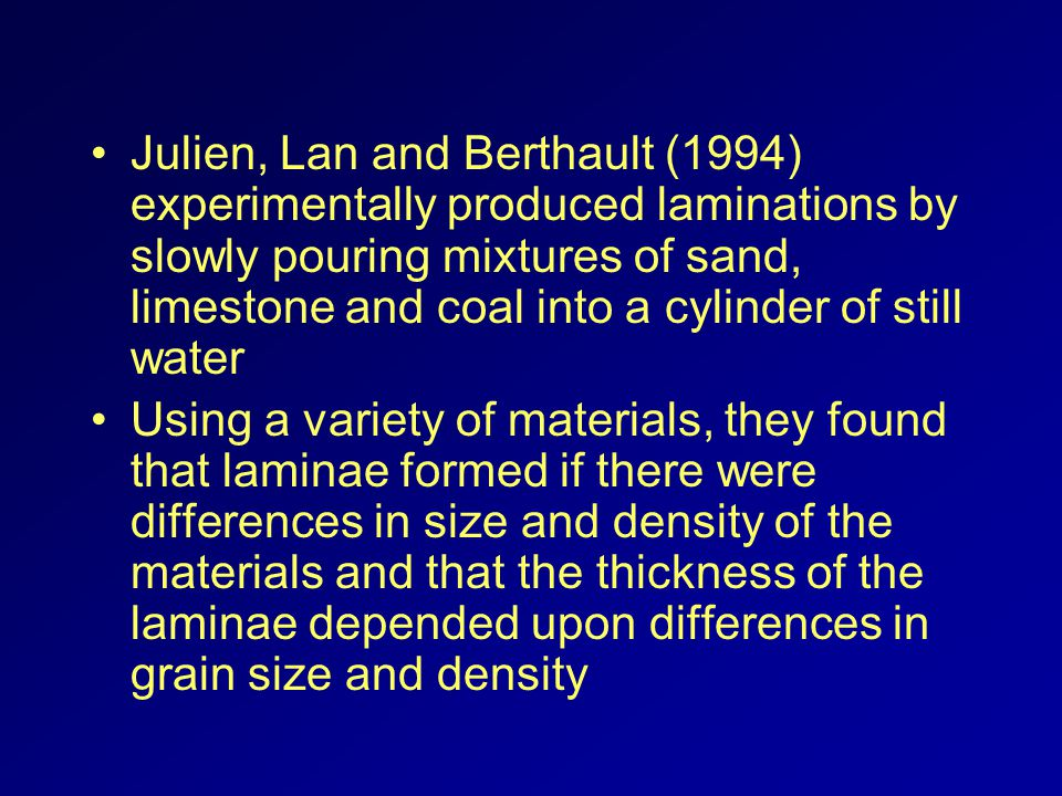 Julien, Lan and Berthault (1994) experimentally produced laminations by slowly pouring mixtures of sand, limestone and coal into a cylinder of still water Using a variety of materials, they found that laminae formed if there were differences in size and density of the materials and that the thickness of the laminae depended upon differences in grain size and density