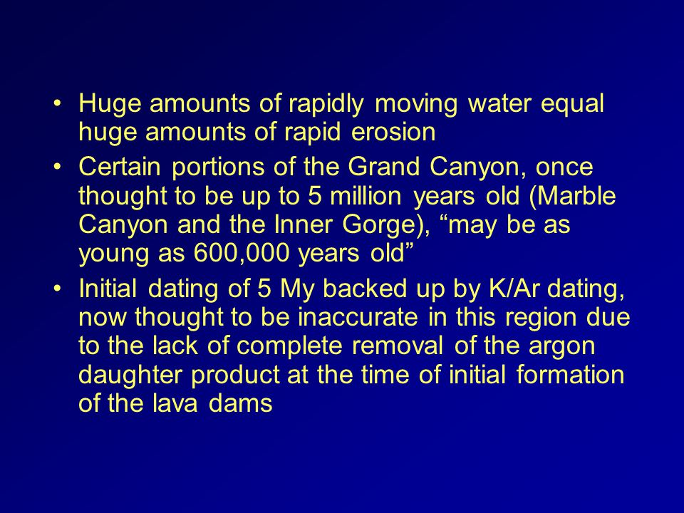 Huge amounts of rapidly moving water equal huge amounts of rapid erosion Certain portions of the Grand Canyon, once thought to be up to 5 million years old (Marble Canyon and the Inner Gorge), may be as young as 600,000 years old Initial dating of 5 My backed up by K/Ar dating, now thought to be inaccurate in this region due to the lack of complete removal of the argon daughter product at the time of initial formation of the lava dams