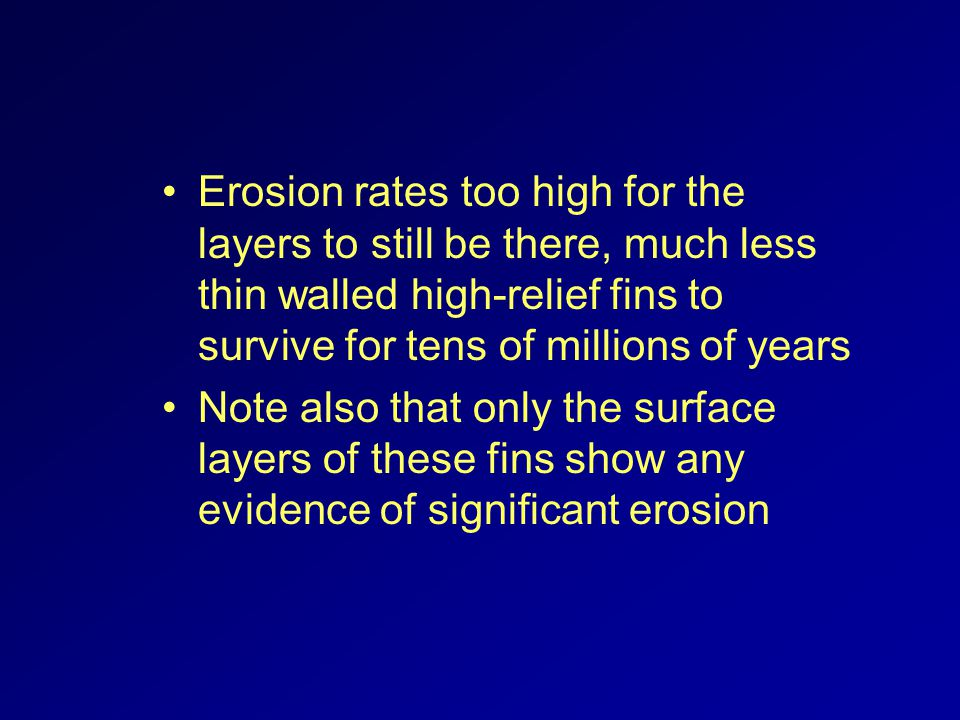 Erosion rates too high for the layers to still be there, much less thin walled high-relief fins to survive for tens of millions of years Note also that only the surface layers of these fins show any evidence of significant erosion