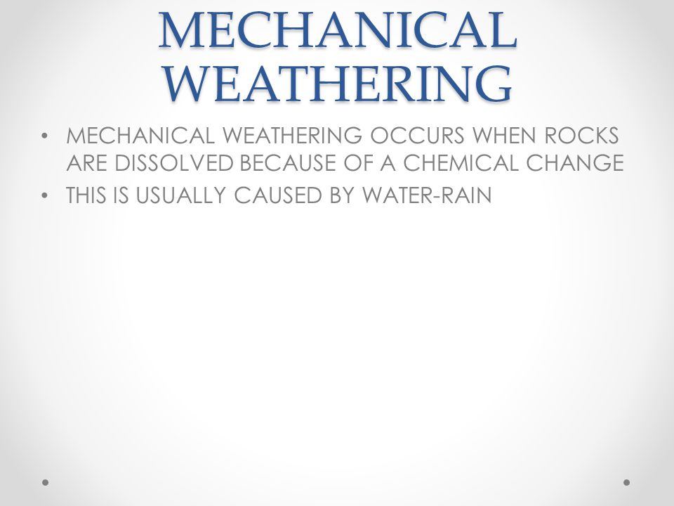 MECHANICAL WEATHERING MECHANICAL WEATHERING OCCURS WHEN ROCKS ARE DISSOLVED BECAUSE OF A CHEMICAL CHANGE THIS IS USUALLY CAUSED BY WATER-RAIN