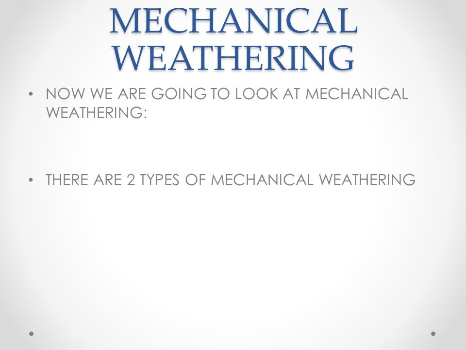 MECHANICAL WEATHERING NOW WE ARE GOING TO LOOK AT MECHANICAL WEATHERING: THERE ARE 2 TYPES OF MECHANICAL WEATHERING