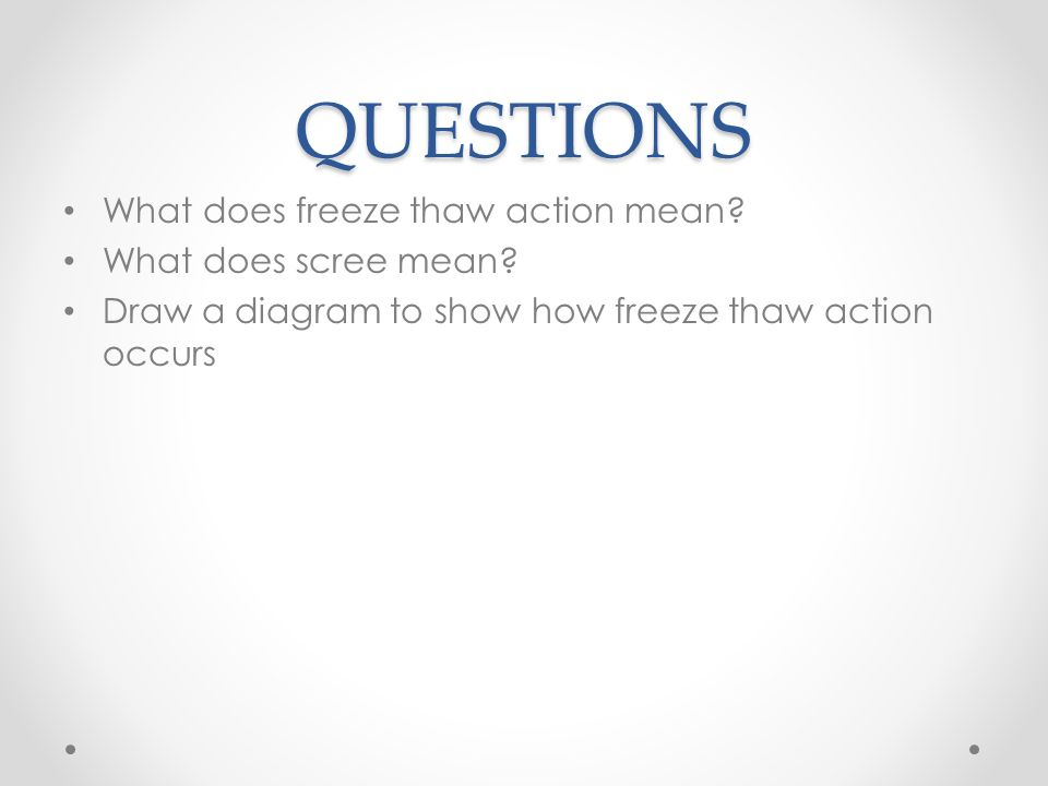 QUESTIONS What does freeze thaw action mean? What does scree mean? Draw a diagram to show how freeze thaw action occurs