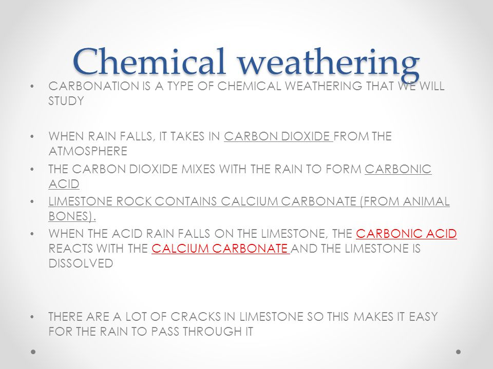 Chemical weathering CARBONATION IS A TYPE OF CHEMICAL WEATHERING THAT WE WILL STUDY WHEN RAIN FALLS, IT TAKES IN CARBON DIOXIDE FROM THE ATMOSPHERE THE CARBON DIOXIDE MIXES WITH THE RAIN TO FORM CARBONIC ACID LIMESTONE ROCK CONTAINS CALCIUM CARBONATE (FROM ANIMAL BONES).