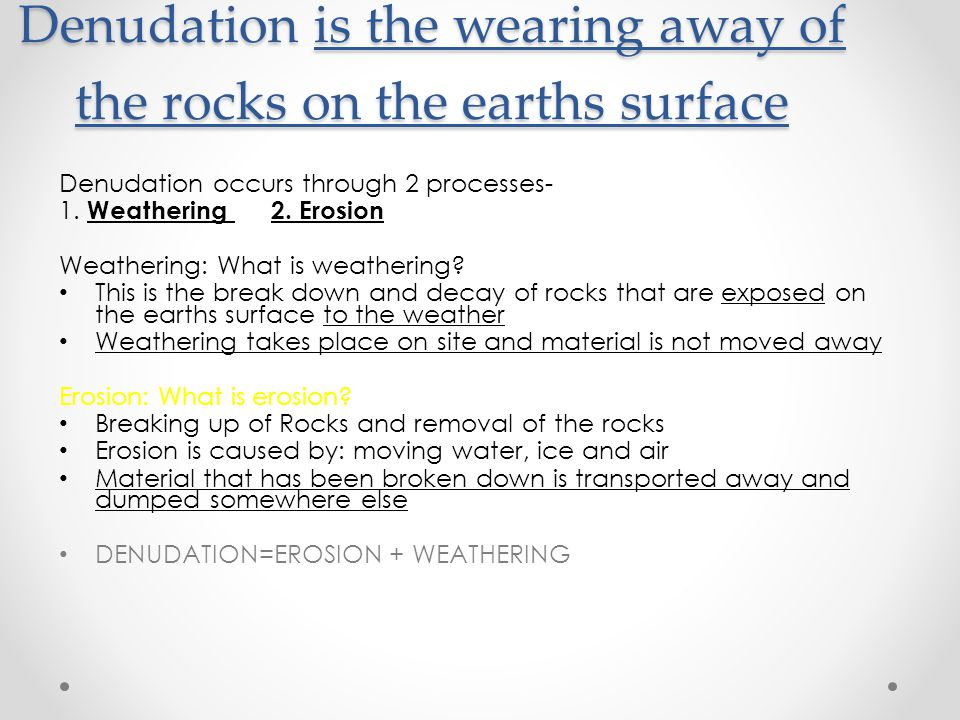 Denudation is the wearing away of the rocks on the earths surface Denudation occurs through 2 processes- 1.