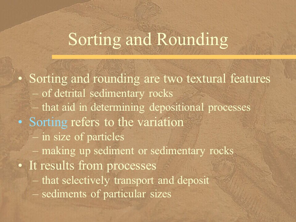 Sorting and rounding are two textural features –of detrital sedimentary rocks –that aid in determining depositional processes Sorting refers to the variation –in size of particles –making up sediment or sedimentary rocks It results from processes –that selectively transport and deposit –sediments of particular sizes Sorting and Rounding