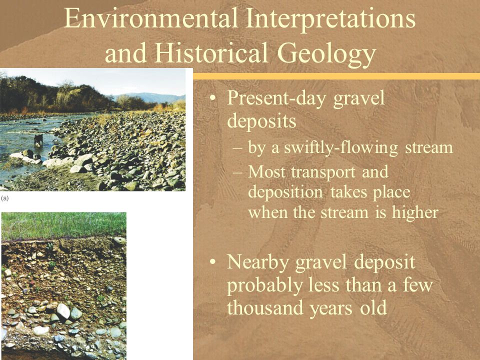 Present-day gravel deposits –by a swiftly-flowing stream –Most transport and deposition takes place when the stream is higher Environmental Interpretations and Historical Geology Nearby gravel deposit probably less than a few thousand years old
