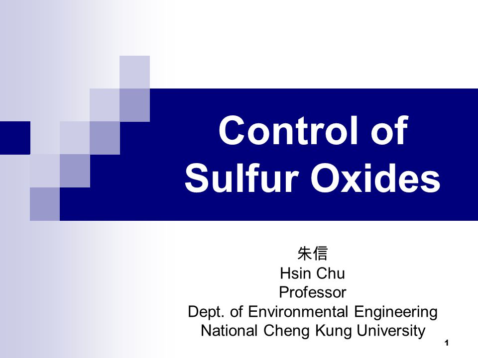 1 Control of Sulfur Oxides 朱信 Hsin Chu Professor Dept. of Environmental Engineering National Cheng Kung University