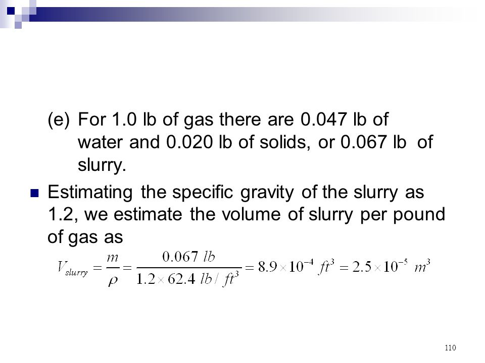 110 (e)For 1.0 lb of gas there are 0.047 lb of water and 0.020 lb of solids, or 0.067 lb of slurry. Estimating the specific gravity of the slurry as 1