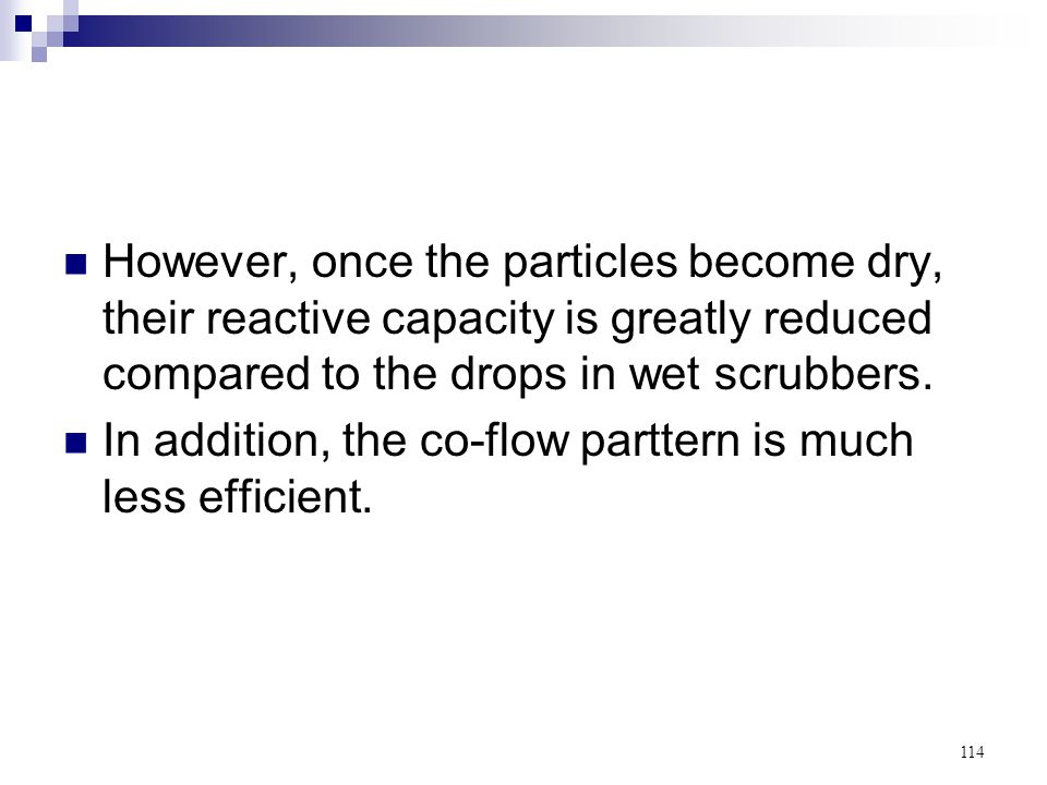 114 However, once the particles become dry, their reactive capacity is greatly reduced compared to the drops in wet scrubbers. In addition, the co-flo