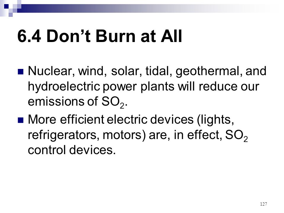 127 6.4 Don't Burn at All Nuclear, wind, solar, tidal, geothermal, and hydroelectric power plants will reduce our emissions of SO 2. More efficient el