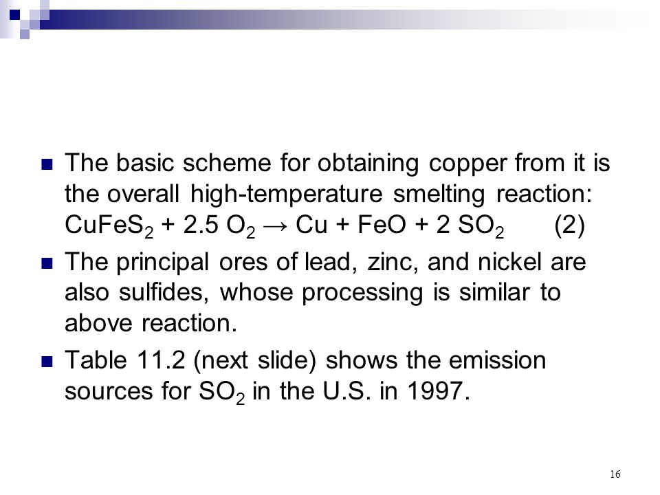 16 The basic scheme for obtaining copper from it is the overall high-temperature smelting reaction: CuFeS 2 + 2.5 O 2 → Cu + FeO + 2 SO 2 (2) The prin