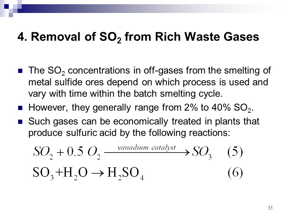 35 4. Removal of SO 2 from Rich Waste Gases The SO 2 concentrations in off-gases from the smelting of metal sulfide ores depend on which process is us