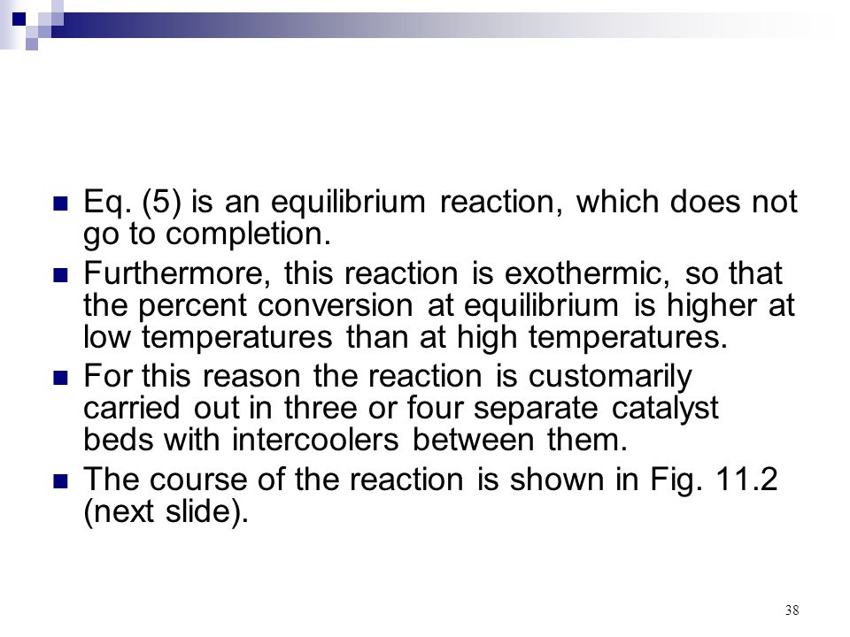 38 Eq. (5) is an equilibrium reaction, which does not go to completion. Furthermore, this reaction is exothermic, so that the percent conversion at eq