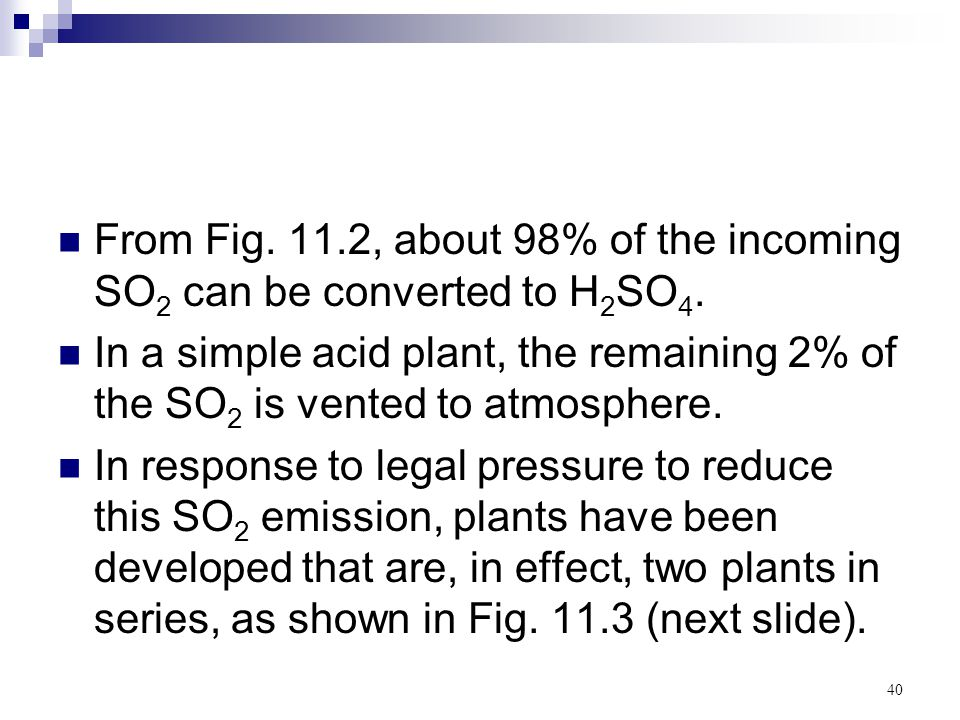40 From Fig. 11.2, about 98% of the incoming SO 2 can be converted to H 2 SO 4. In a simple acid plant, the remaining 2% of the SO 2 is vented to atmo