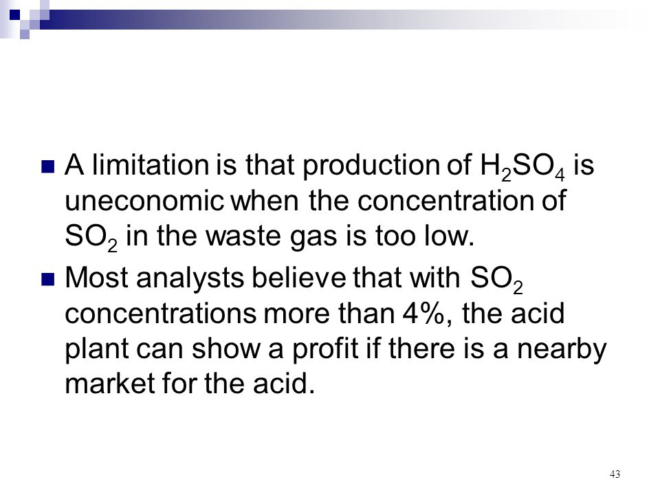 43 A limitation is that production of H 2 SO 4 is uneconomic when the concentration of SO 2 in the waste gas is too low. Most analysts believe that wi