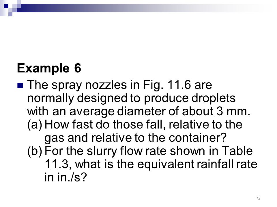 73 Example 6 The spray nozzles in Fig. 11.6 are normally designed to produce droplets with an average diameter of about 3 mm. (a)How fast do those fal