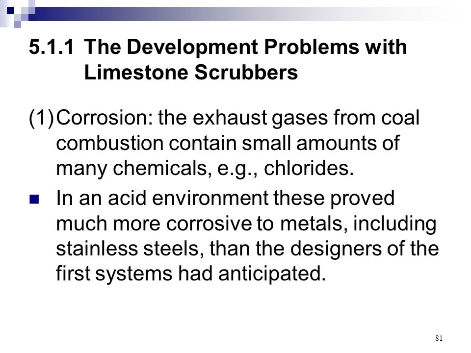 81 5.1.1The Development Problems with Limestone Scrubbers (1)Corrosion: the exhaust gases from coal combustion contain small amounts of many chemicals