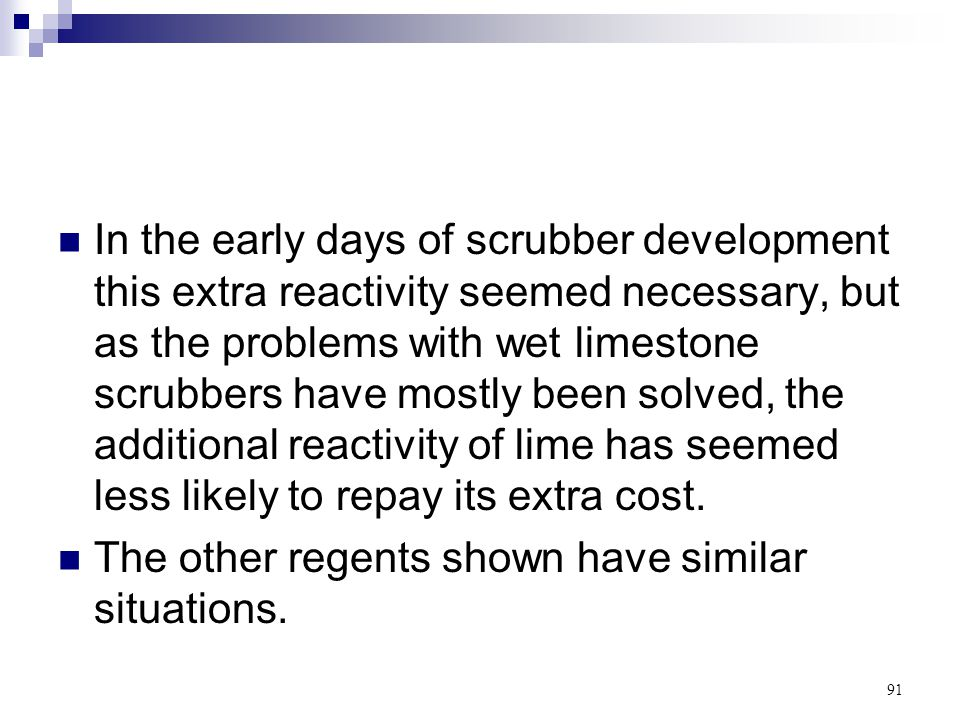 91 In the early days of scrubber development this extra reactivity seemed necessary, but as the problems with wet limestone scrubbers have mostly been