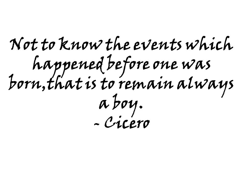Not to know the events which happened before one was born,that is to remain always a boy. - Cicero