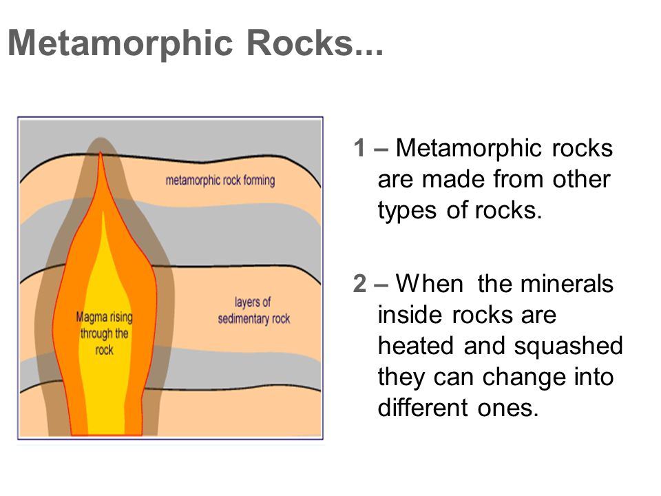 Metamorphic Rocks... 1 – Metamorphic rocks are made from other types of rocks.