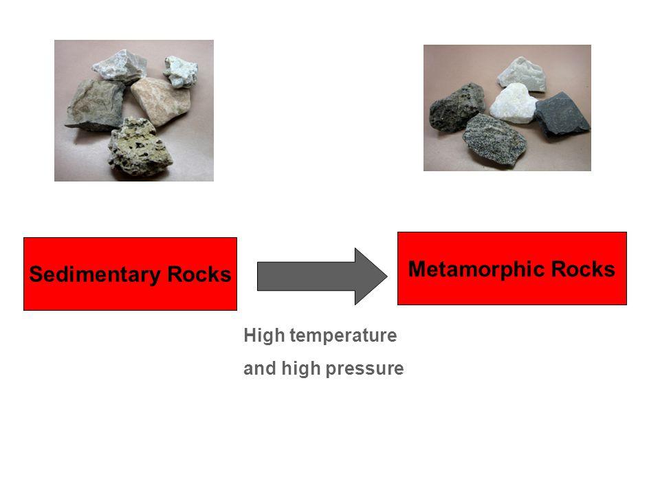 Sedimentary Rocks Metamorphic Rocks High temperature and high pressure