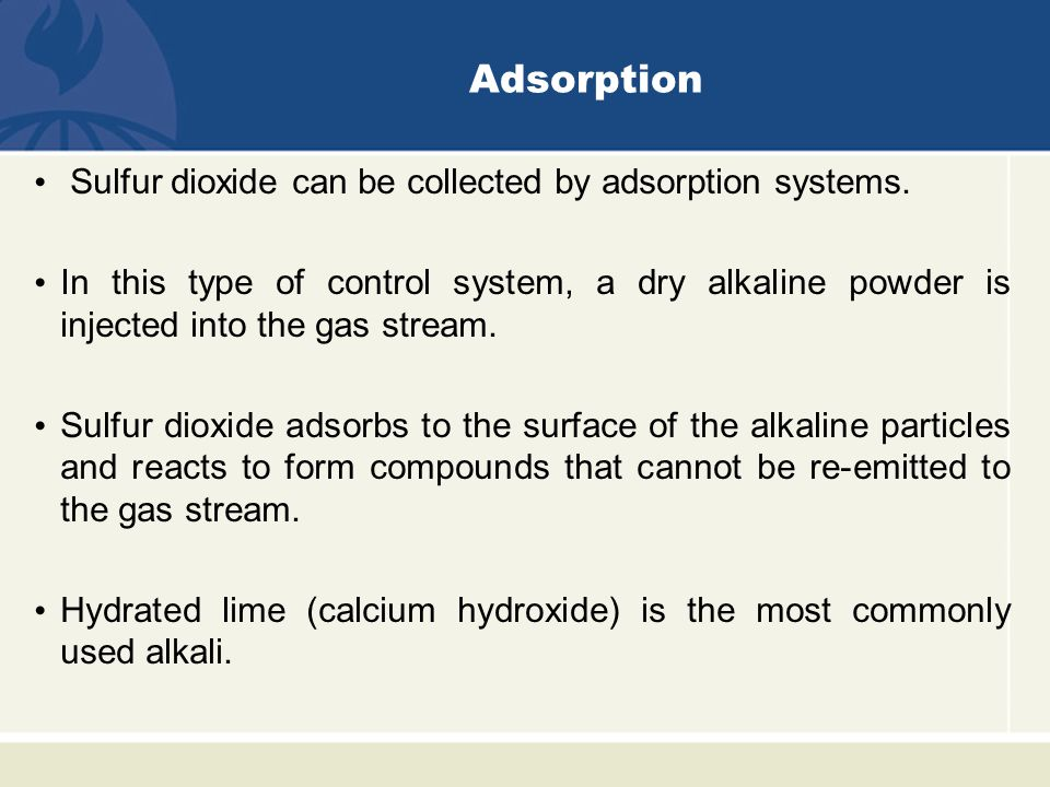 Adsorption Sulfur dioxide can be collected by adsorption systems. In this type of control system, a dry alkaline powder is injected into the gas strea