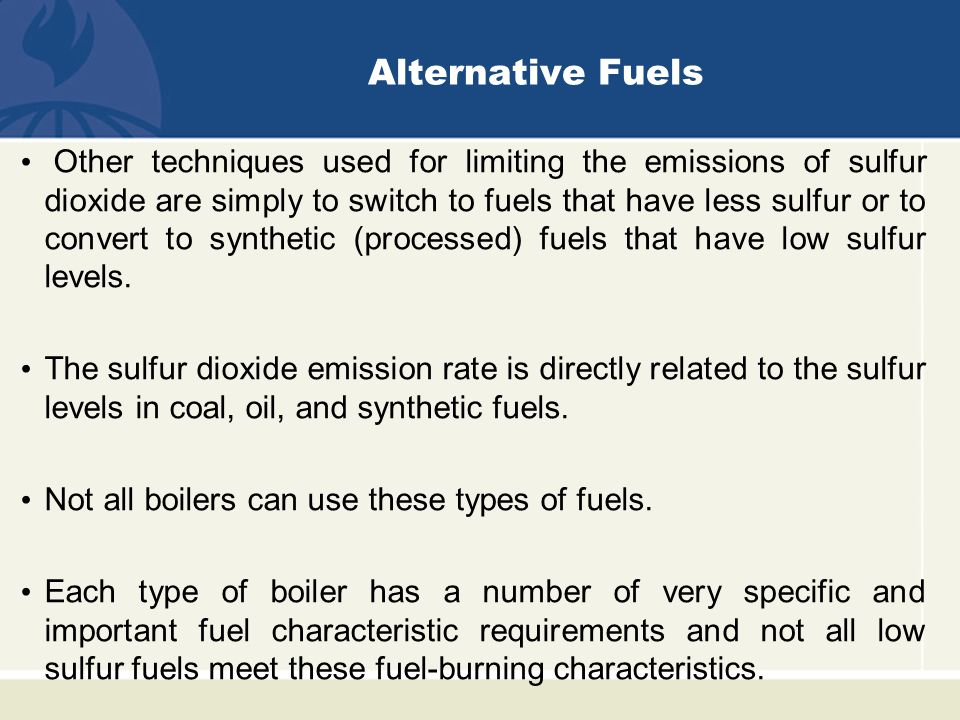 Alternative Fuels Other techniques used for limiting the emissions of sulfur dioxide are simply to switch to fuels that have less sulfur or to convert