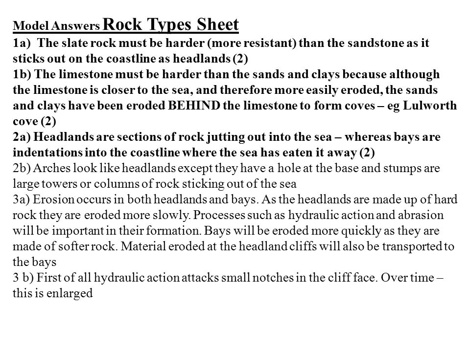 Model Answers Rock Types Sheet 1a) The slate rock must be harder (more resistant) than the sandstone as it sticks out on the coastline as headlands (2) 1b) The limestone must be harder than the sands and clays because although the limestone is closer to the sea, and therefore more easily eroded, the sands and clays have been eroded BEHIND the limestone to form coves – eg Lulworth cove (2) 2a) Headlands are sections of rock jutting out into the sea – whereas bays are indentations into the coastline where the sea has eaten it away (2) 2b) Arches look like headlands except they have a hole at the base and stumps are large towers or columns of rock sticking out of the sea 3a) Erosion occurs in both headlands and bays.