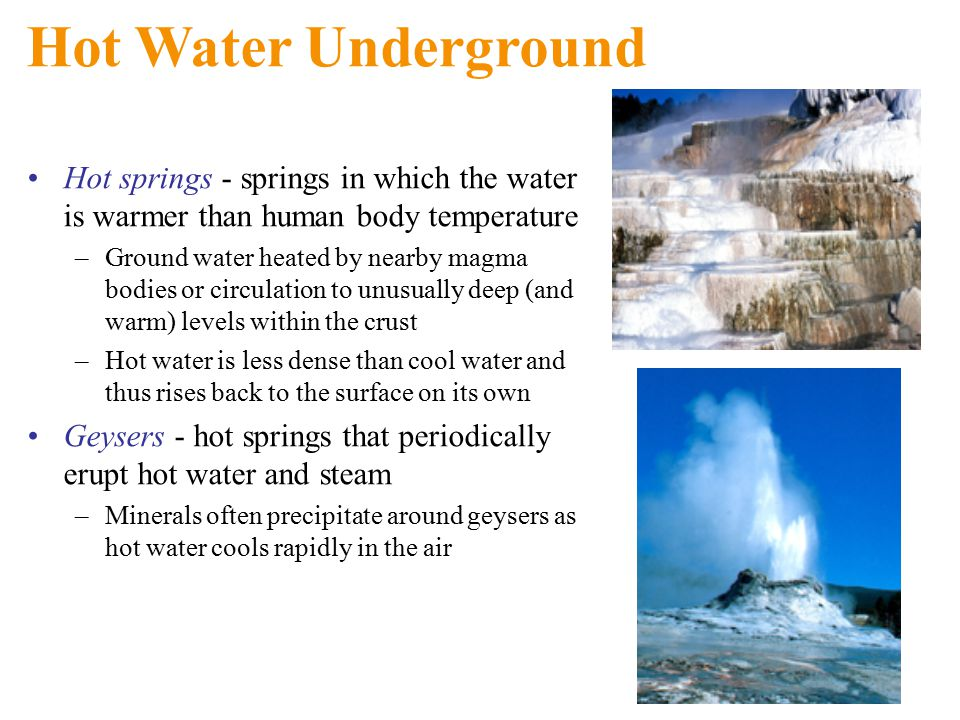 Hot Water Underground Hot springs - springs in which the water is warmer than human body temperature –Ground water heated by nearby magma bodies or circulation to unusually deep (and warm) levels within the crust –Hot water is less dense than cool water and thus rises back to the surface on its own Geysers - hot springs that periodically erupt hot water and steam –Minerals often precipitate around geysers as hot water cools rapidly in the air