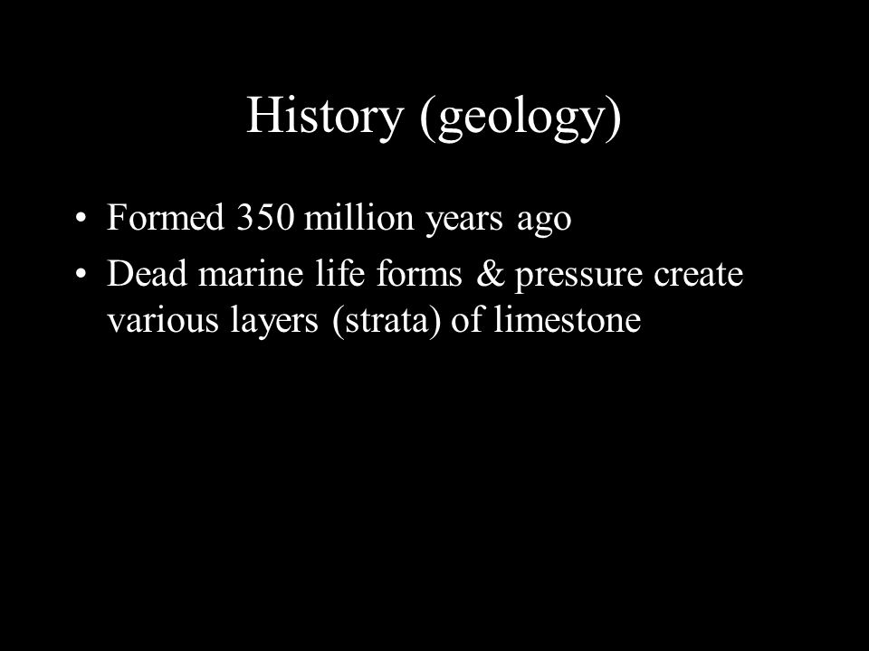 History (geology) Formed 350 million years ago Dead marine life forms & pressure create various layers (strata) of limestone