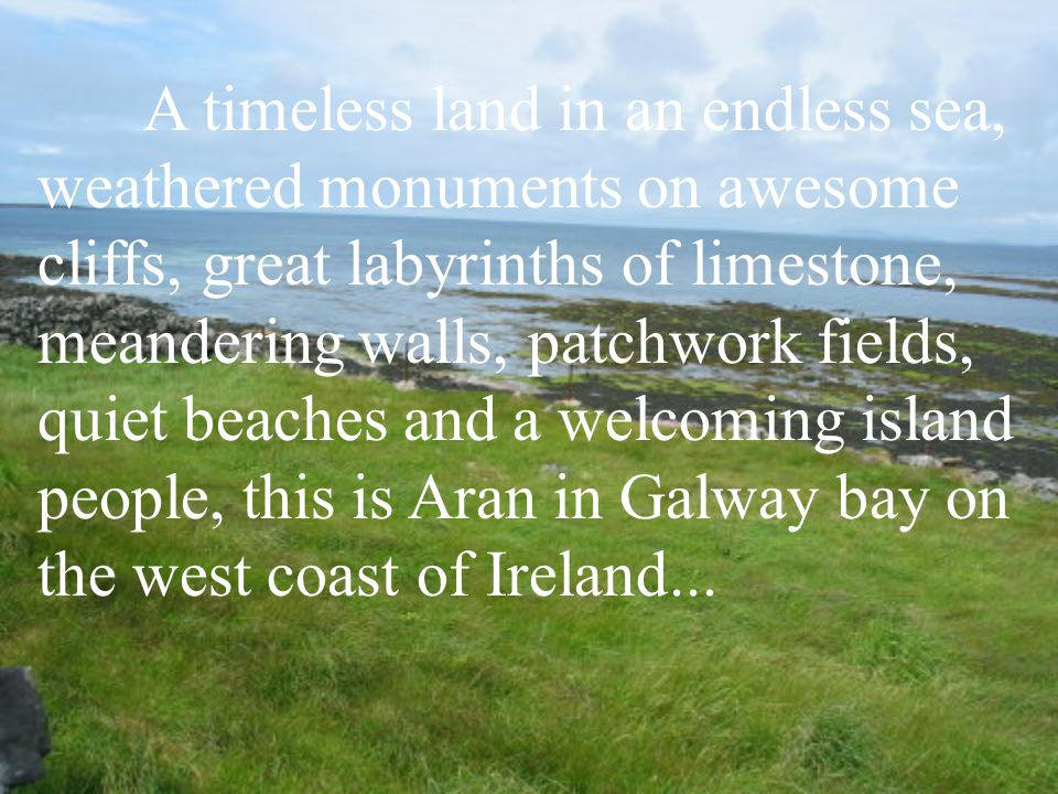 A timeless land in an endless sea, weathered monuments on awesome cliffs, great labyrinths of limestone, meandering walls, patchwork fields, quiet beaches and a welcoming island people, this is Aran in Galway bay on the west coast of Ireland...
