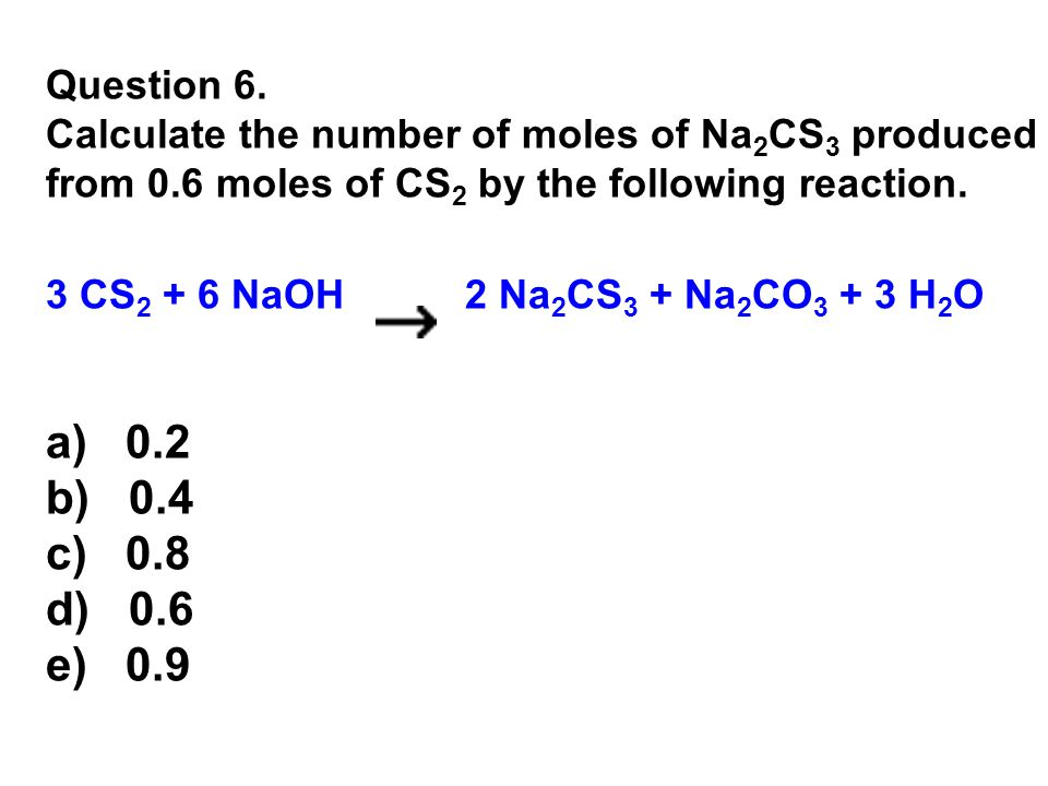 Question 6. Calculate the number of moles of Na 2 CS 3 produced from 0.6 moles of CS 2 by the following reaction. 3 CS 2 + 6 NaOH 2 Na 2 CS 3 + Na 2 C