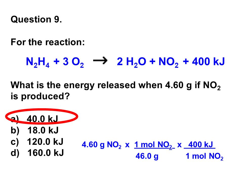 Question 9. For the reaction: N 2 H 4 + 3 O 2 2 H 2 O + NO 2 + 400 kJ What is the energy released when 4.60 g if NO 2 is produced? a) 40.0 kJ b) 18.0