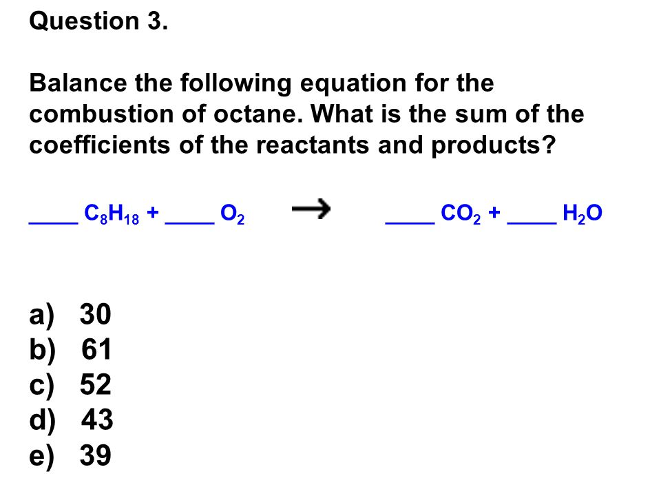 Question 3.Balance the following equation for the combustion of octane.