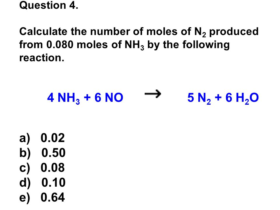 Question 4. Calculate the number of moles of N 2 produced from 0.080 moles of NH 3 by the following reaction. 4 NH 3 + 6 NO 5 N 2 + 6 H 2 O a) 0.02 b)