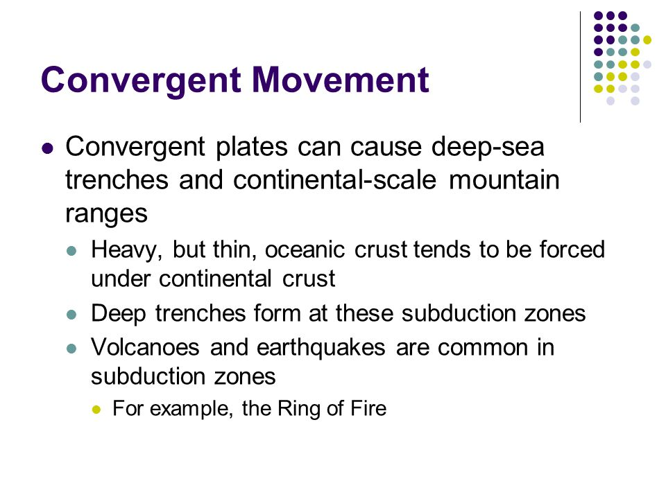 Convergent Movement Convergent plates can cause deep-sea trenches and continental-scale mountain ranges Heavy, but thin, oceanic crust tends to be for