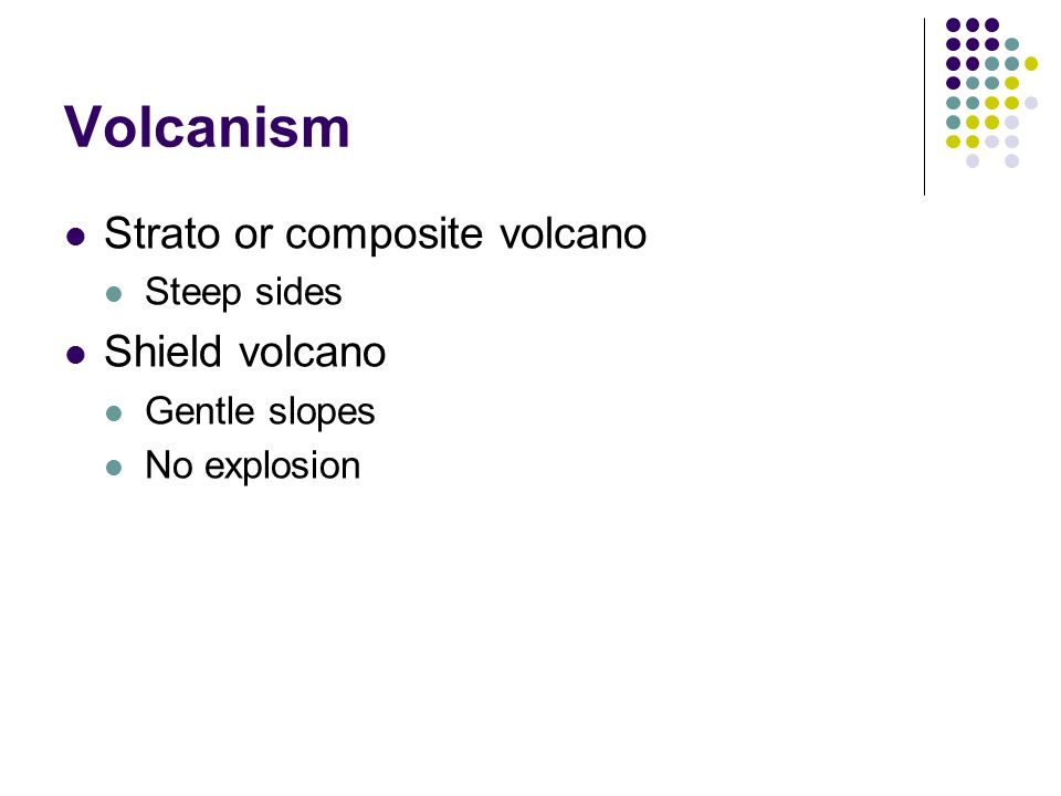 Volcanism Strato or composite volcano Steep sides Shield volcano Gentle slopes No explosion