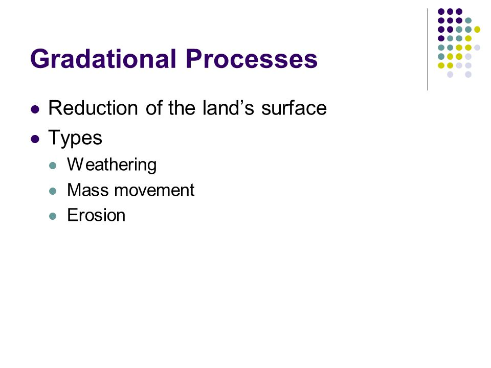 Gradational Processes Reduction of the land's surface Types Weathering Mass movement Erosion