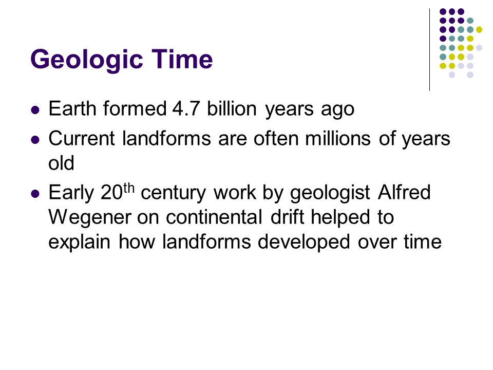 Geologic Time Earth formed 4.7 billion years ago Current landforms are often millions of years old Early 20 th century work by geologist Alfred Wegener on continental drift helped to explain how landforms developed over time