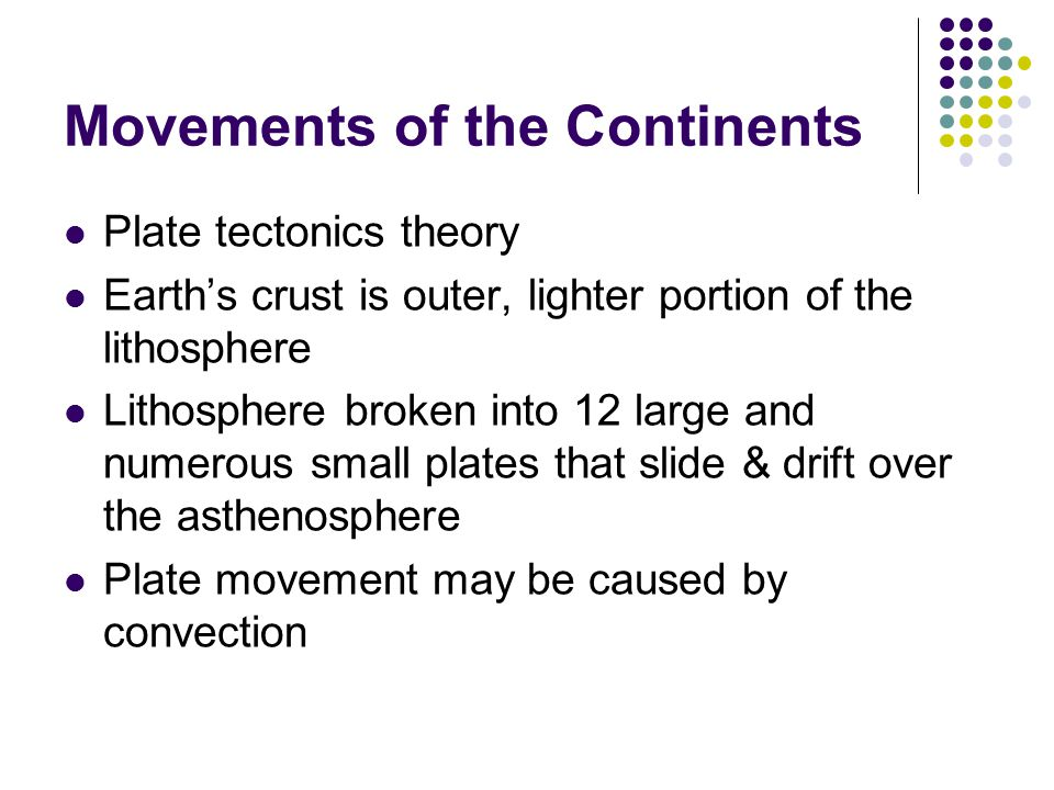 Movements of the Continents Plate tectonics theory Earth's crust is outer, lighter portion of the lithosphere Lithosphere broken into 12 large and numerous small plates that slide & drift over the asthenosphere Plate movement may be caused by convection
