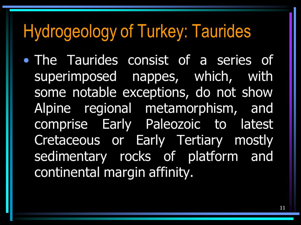 Hydrogeology of Turkey: Taurides The Taurides consist of a series of superimposed nappes, which, with some notable exceptions, do not show Alpine regional metamorphism, and comprise Early Paleozoic to latest Cretaceous or Early Tertiary mostly sedimentary rocks of platform and continental margin affinity.