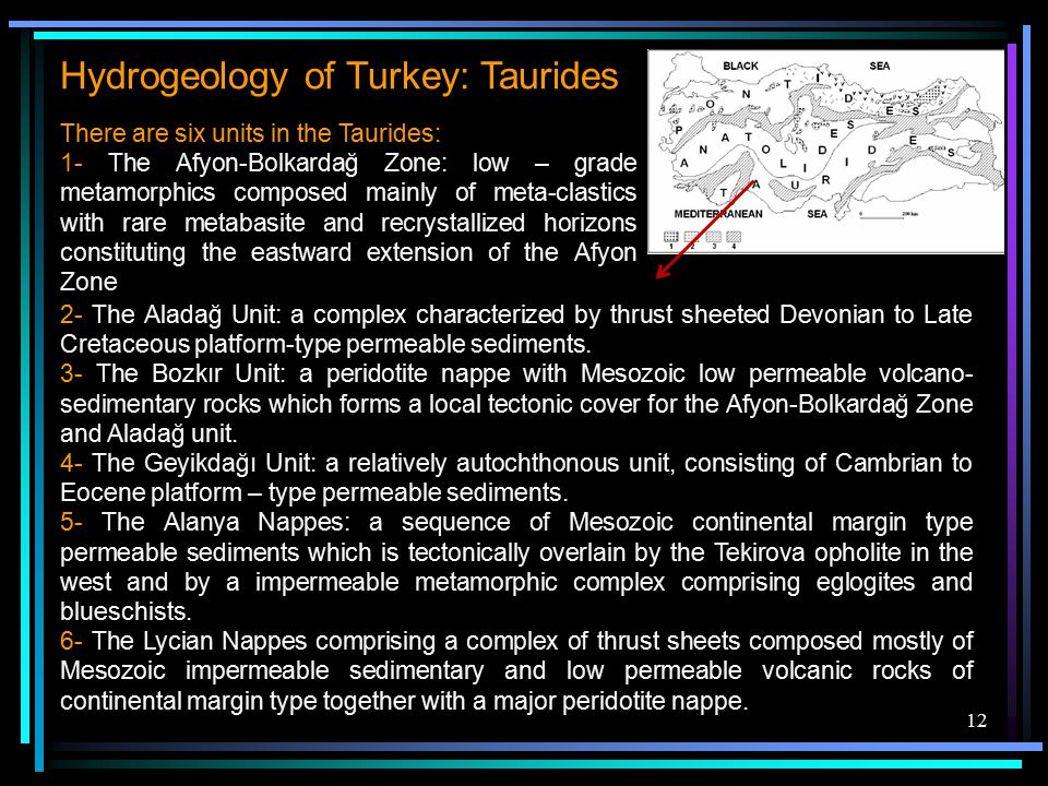 12 Hydrogeology of Turkey: Taurides There are six units in the Taurides: 1- The Afyon-Bolkardağ Zone: low – grade metamorphics composed mainly of meta-clastics with rare metabasite and recrystallized horizons constituting the eastward extension of the Afyon Zone 2- The Aladağ Unit: a complex characterized by thrust sheeted Devonian to Late Cretaceous platform-type permeable sediments.