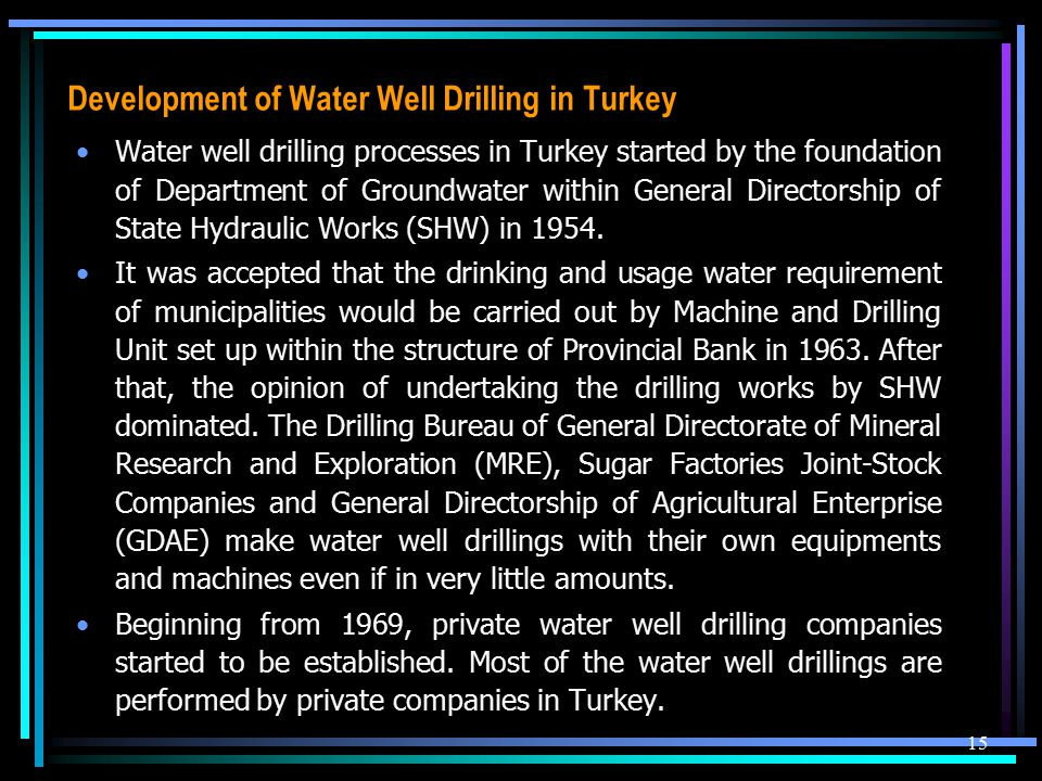 Development of Water Well Drilling in Turkey Water well drilling processes in Turkey started by the foundation of Department of Groundwater within General Directorship of State Hydraulic Works (SHW) in 1954.