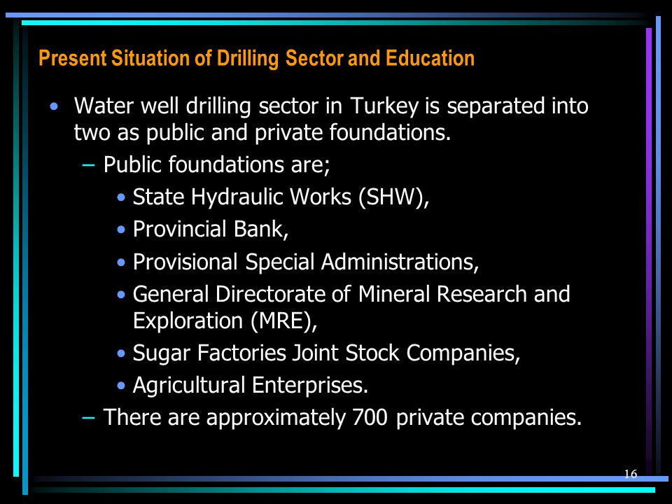 Present Situation of Drilling Sector and Education Water well drilling sector in Turkey is separated into two as public and private foundations. –Publ