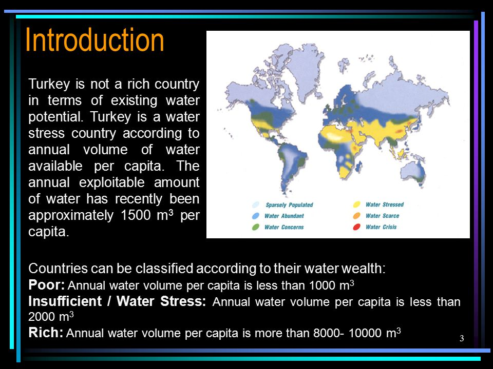 3 Introduction Countries can be classified according to their water wealth: Poor: Annual water volume per capita is less than 1000 m 3 Insufficient / Water Stress: Annual water volume per capita is less than 2000 m 3 Rich: Annual water volume per capita is more than 8000- 10000 m 3 Turkey is not a rich country in terms of existing water potential.